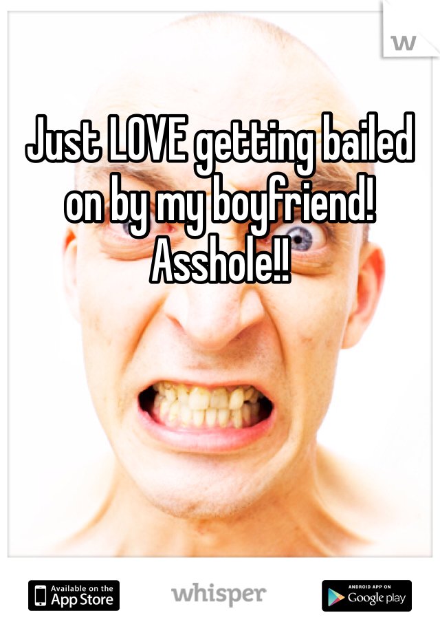Just LOVE getting bailed on by my boyfriend! Asshole!!