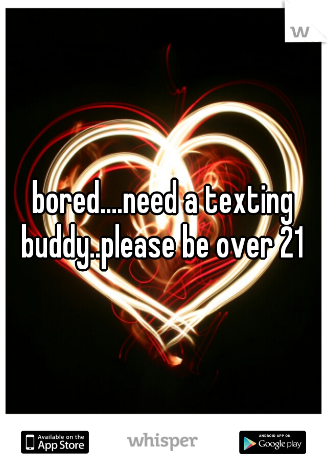 bored....need a texting buddy..please be over 21