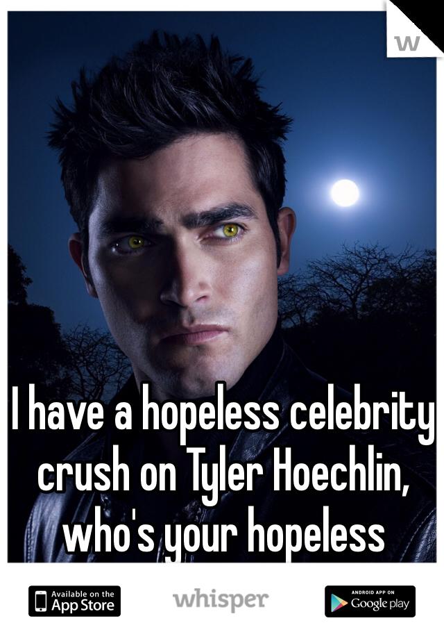I have a hopeless celebrity crush on Tyler Hoechlin, who's your hopeless celebrity crush??