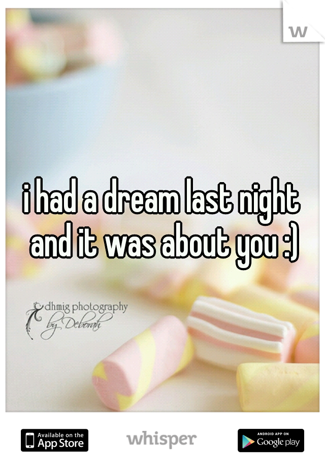 i had a dream last night and it was about you :)