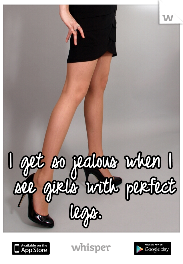 I get so jealous when I see girls with perfect legs.