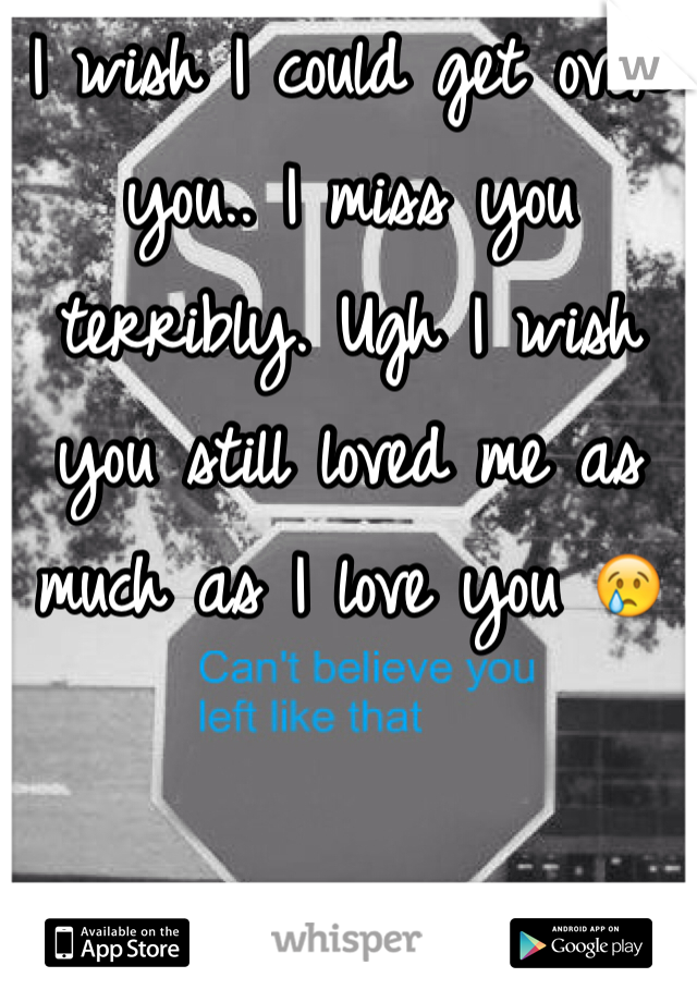 I wish I could get over you.. I miss you terribly. Ugh I wish you still loved me as much as I love you 😢