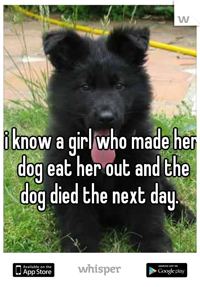 i know a girl who made her dog eat her out and the dog died the next day.
