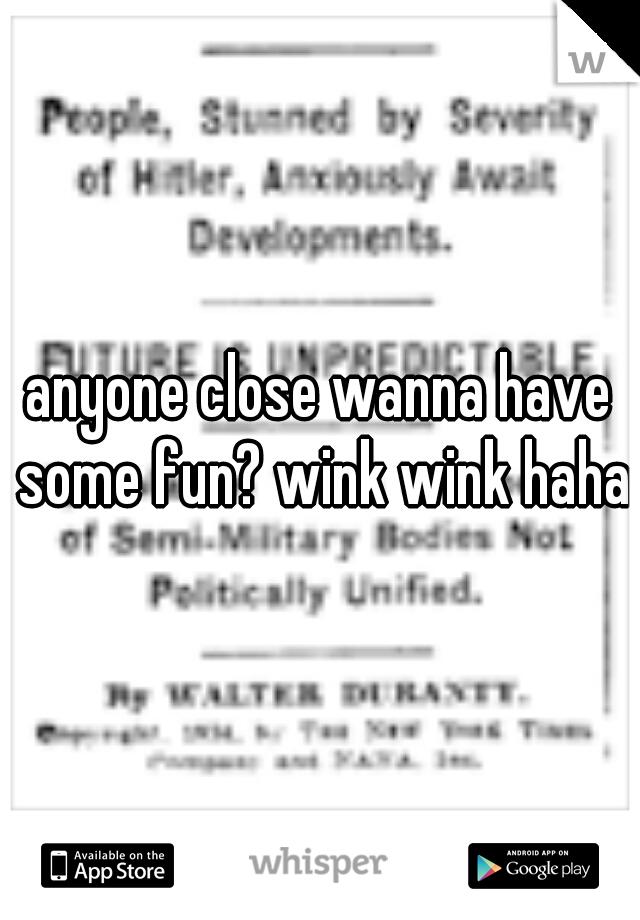 anyone close wanna have some fun? wink wink haha!