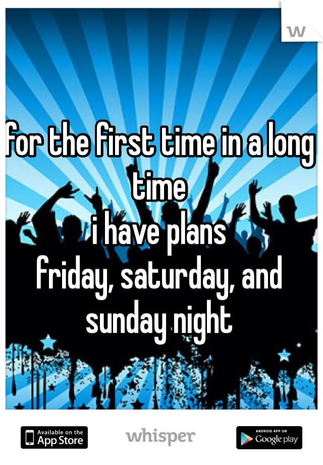 for the first time in a long time i have plans friday, saturday, and sunday night