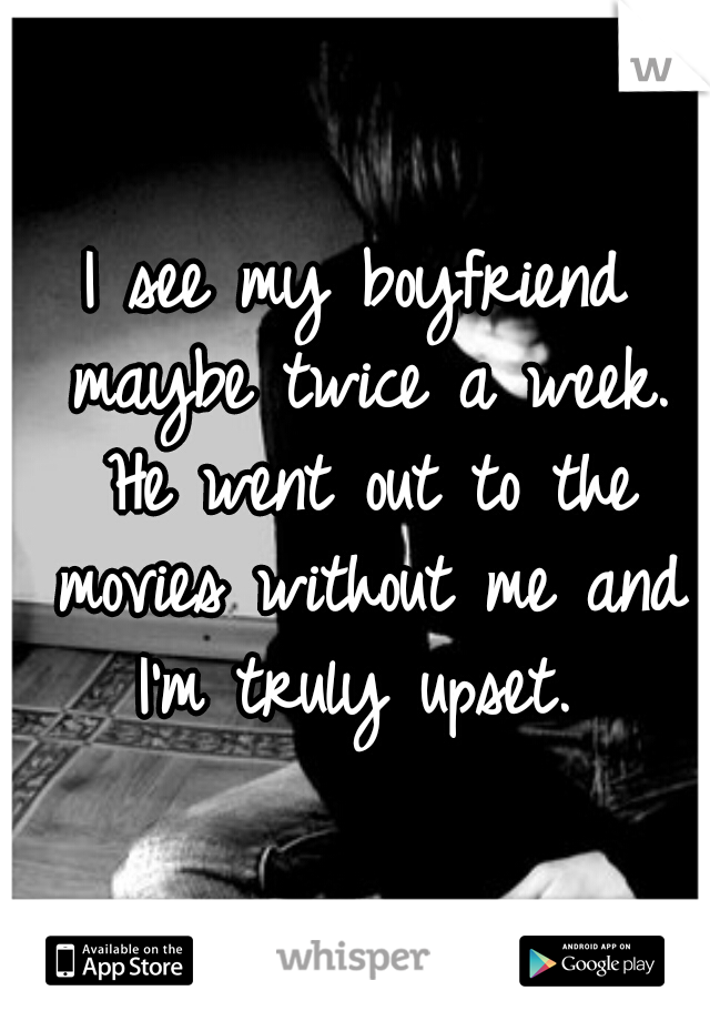 I see my boyfriend maybe twice a week. He went out to the movies without me and I'm truly upset.