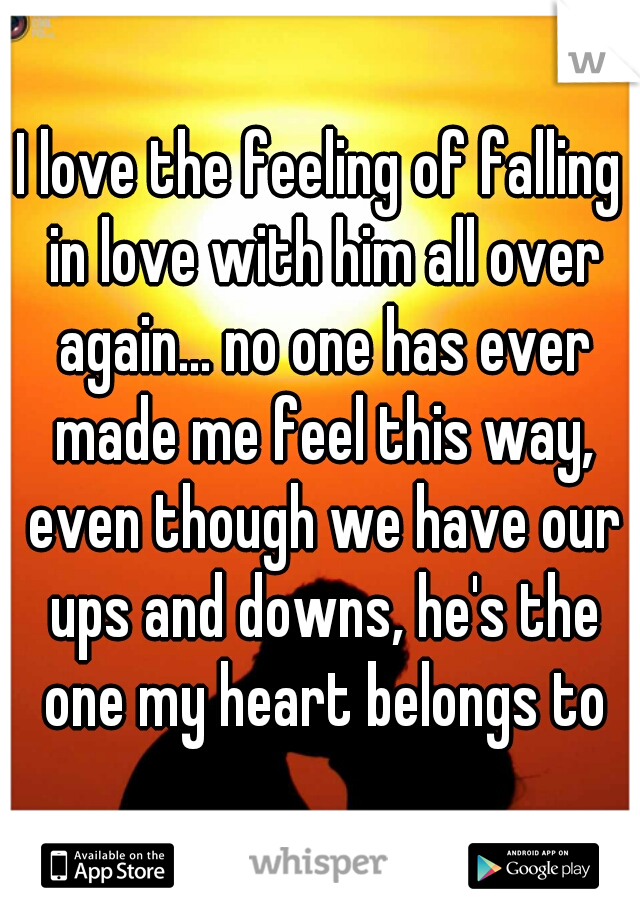 I love the feeling of falling in love with him all over again... no one has ever made me feel this way, even though we have our ups and downs, he's the one my heart belongs to