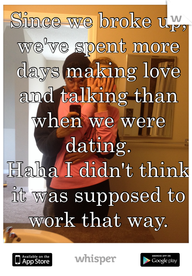 Since we broke up, we've spent more days making love and talking than when we were dating.  Haha I didn't think it was supposed to work that way.