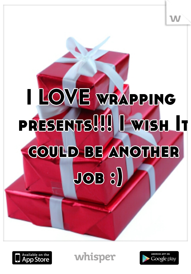 I LOVE wrapping presents!!! I wish It could be another job :)