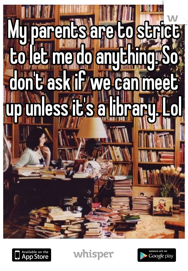 My parents are to strict to let me do anything. So don't ask if we can meet up unless it's a library. Lol
