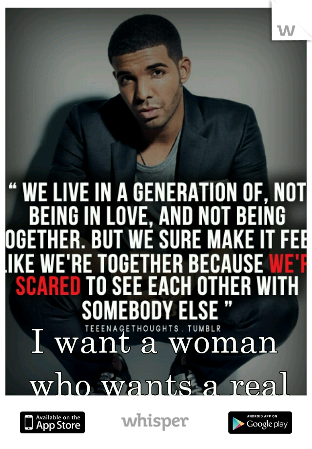 I want a woman who wants a real relationship.