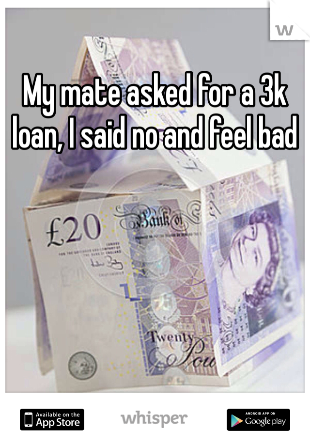 My mate asked for a 3k loan, I said no and feel bad
