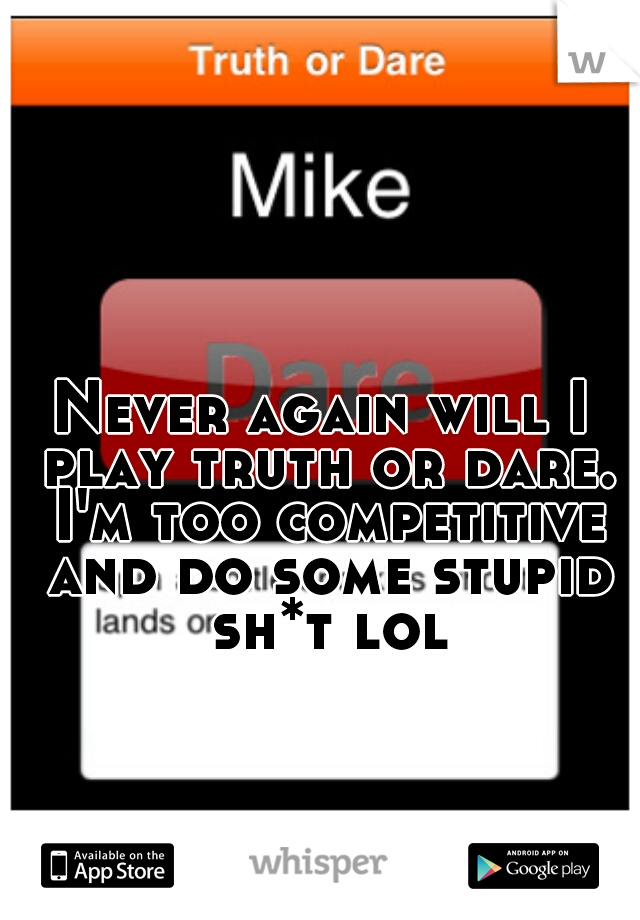 Never again will I play truth or dare. I'm too competitive and do some stupid sh*t lol