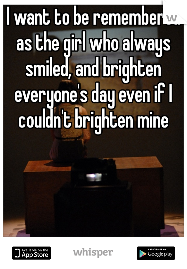 I want to be remembered as the girl who always smiled, and brighten everyone's day even if I couldn't brighten mine