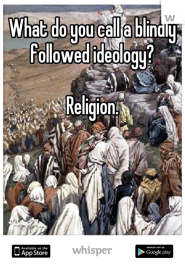 What do you call a blindly followed ideology?  Religion.
