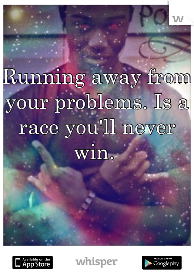 Running away from your problems. Is a race you'll never win.