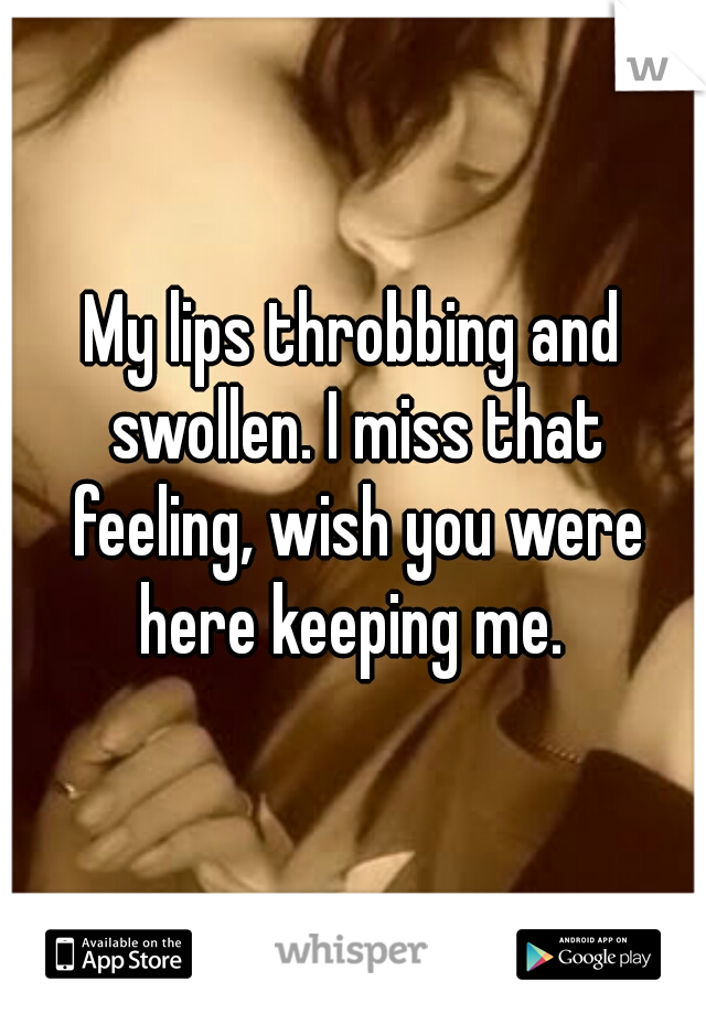 My lips throbbing and swollen. I miss that feeling, wish you were here keeping me.