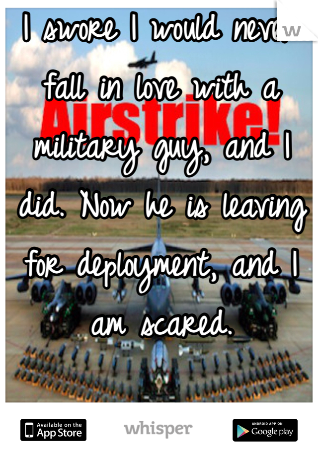 I swore I would never fall in love with a military guy, and I did. Now he is leaving for deployment, and I am scared.