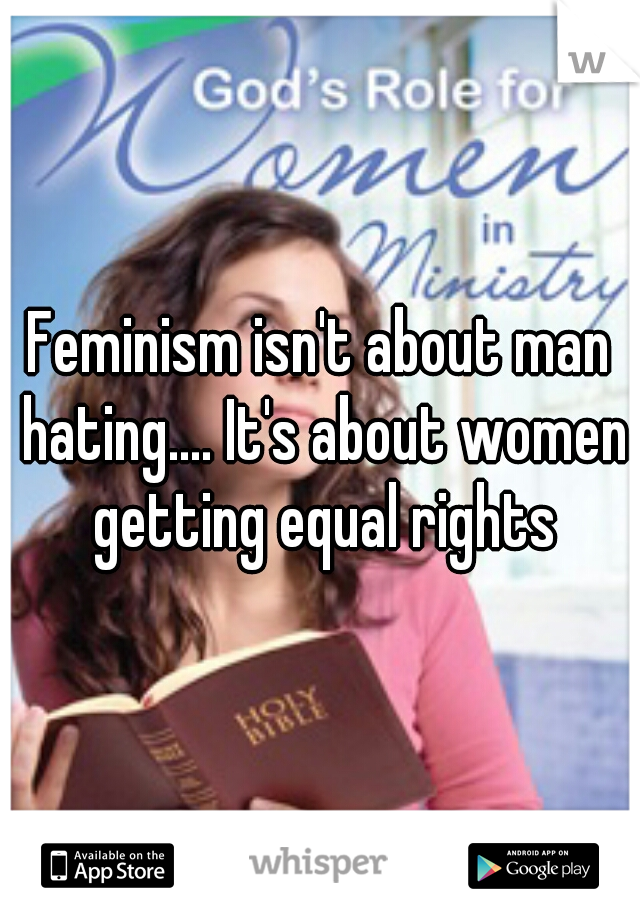 Feminism isn't about man hating.... It's about women getting equal rights