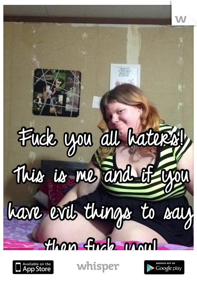 Fuck you all haters! This is me and if you have evil things to say then fuck you!