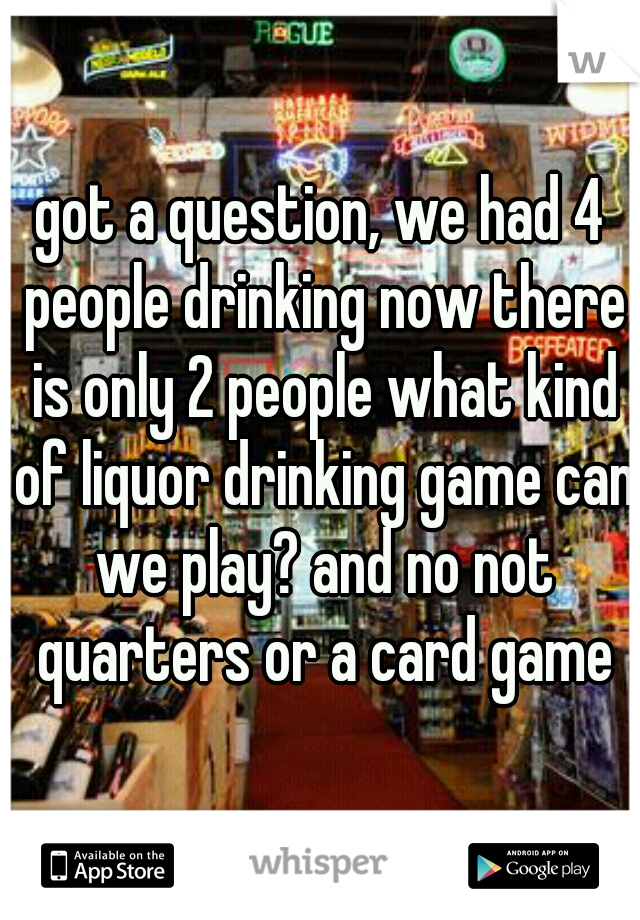 got a question, we had 4 people drinking now there is only 2 people what kind of liquor drinking game can we play? and no not quarters or a card game