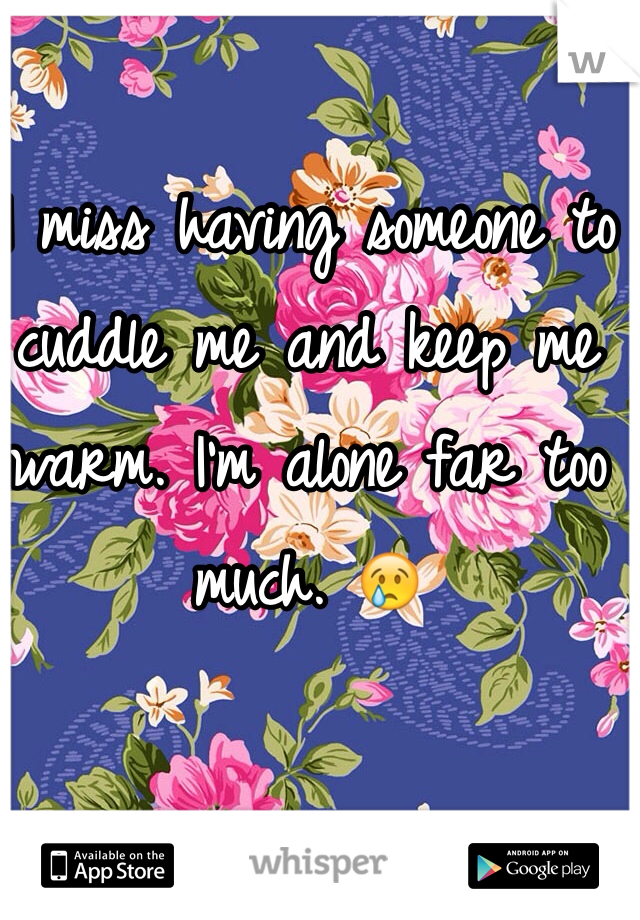 I miss having someone to cuddle me and keep me warm. I'm alone far too much. 😢