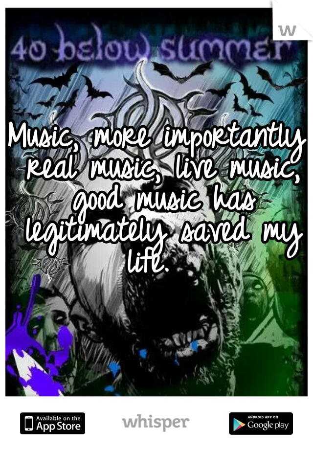 Music, more importantly real music, live music, good music has legitimately saved my life.