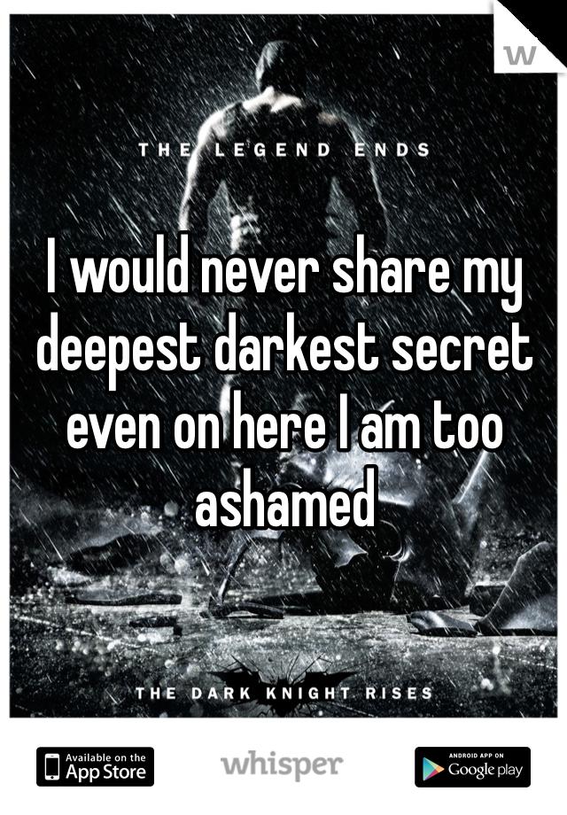 I would never share my deepest darkest secret even on here I am too ashamed