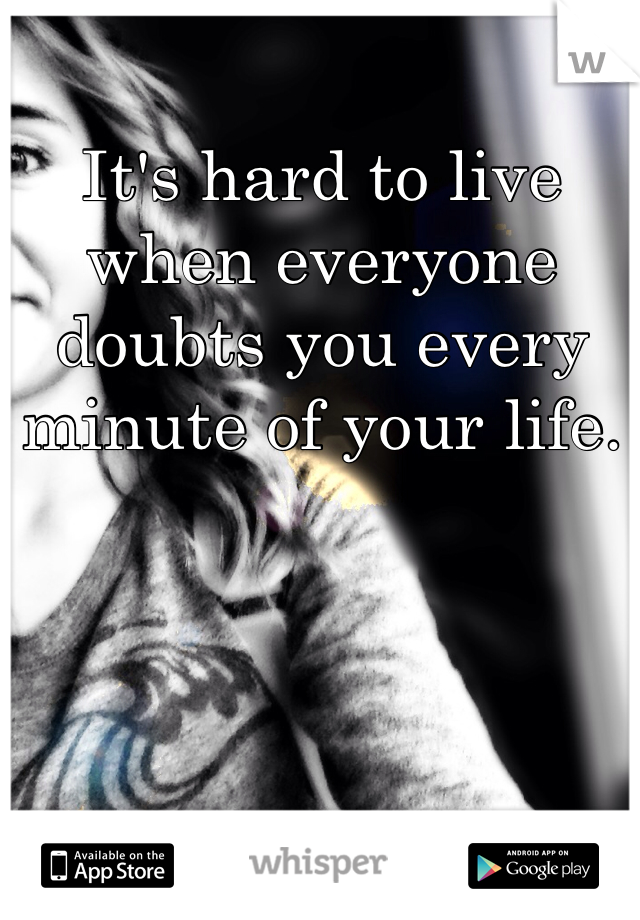 It's hard to live when everyone doubts you every minute of your life.