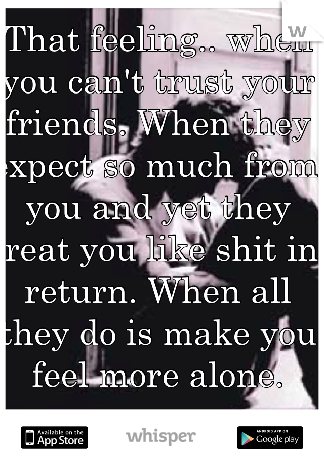 That feeling.. when you can't trust your friends. When they expect so much from you and yet they treat you like shit in return. When all they do is make you feel more alone.
