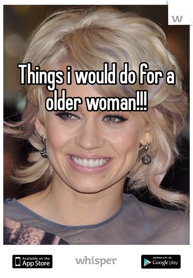 Things i would do for a older woman!!!