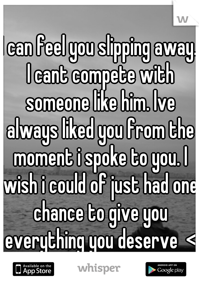 I can feel you slipping away. I cant compete with someone like him. lve always liked you from the moment i spoke to you. I wish i could of just had one chance to give you everything you deserve  <3