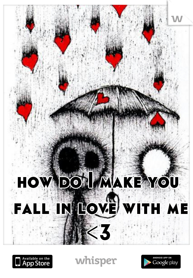 how do I make you fall in love with me <3