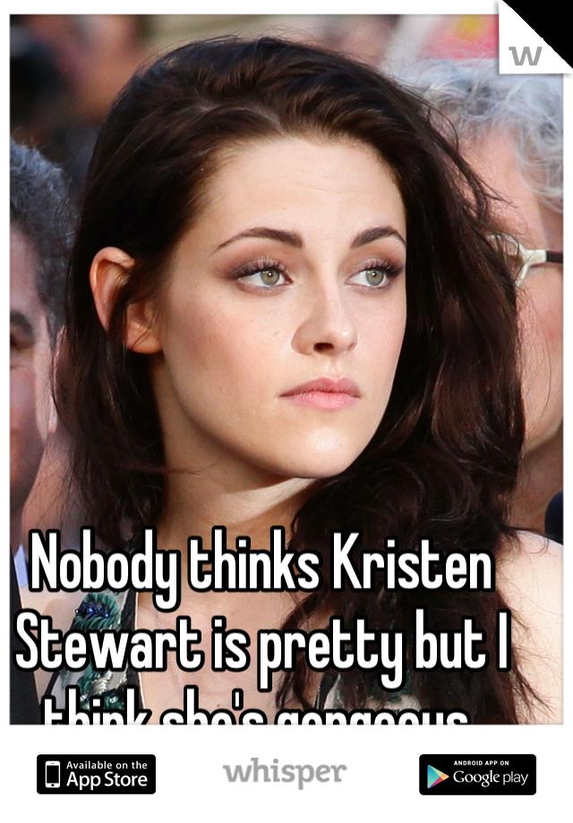 Nobody thinks Kristen Stewart is pretty but I think she's gorgeous