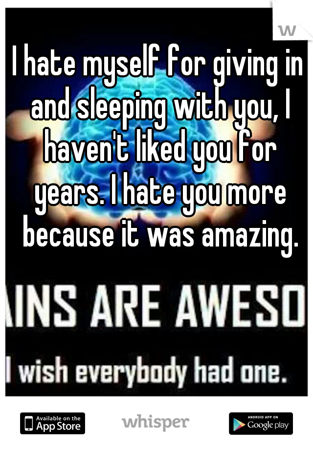 I hate myself for giving in and sleeping with you, I haven't liked you for years. I hate you more because it was amazing.