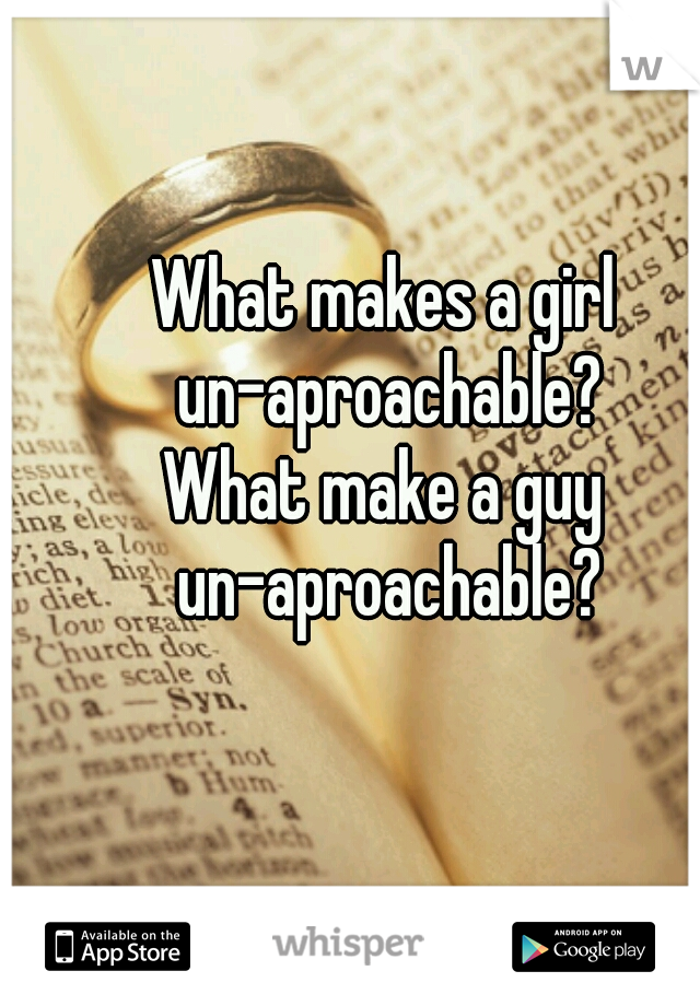 What makes a girl un-aproachable? What make a guy un-aproachable?
