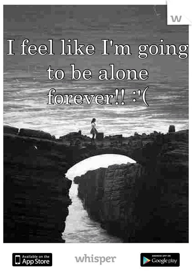 I feel like I'm going to be alone forever!! :'(