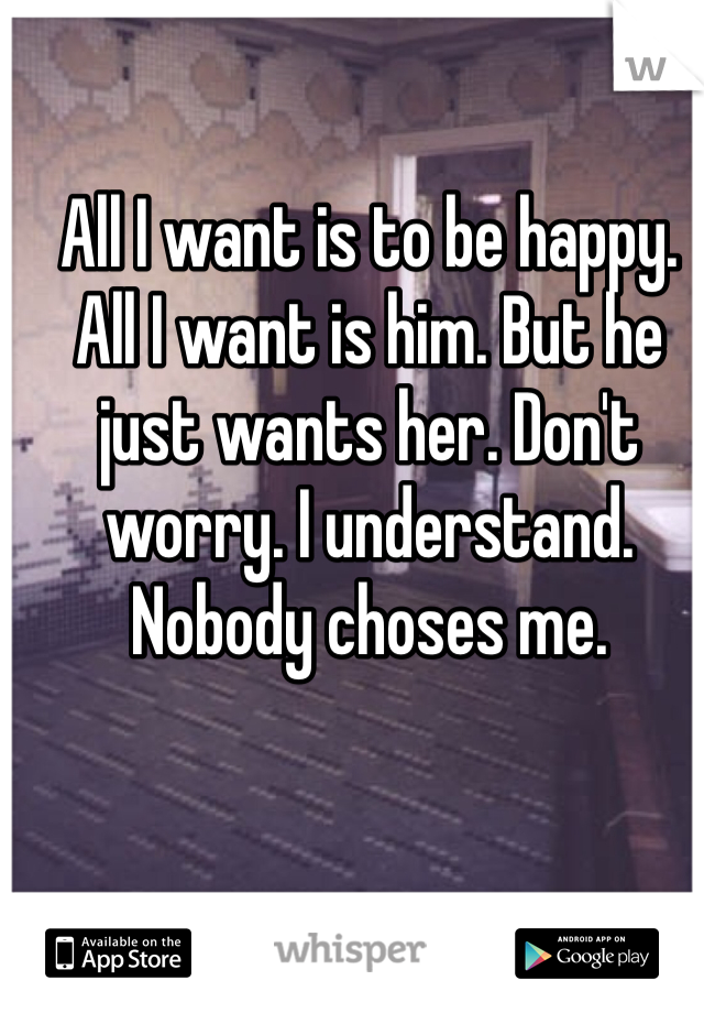 All I want is to be happy. All I want is him. But he just wants her. Don't worry. I understand. Nobody choses me.