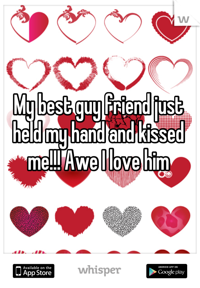 My best guy friend just held my hand and kissed me!!! Awe I love him