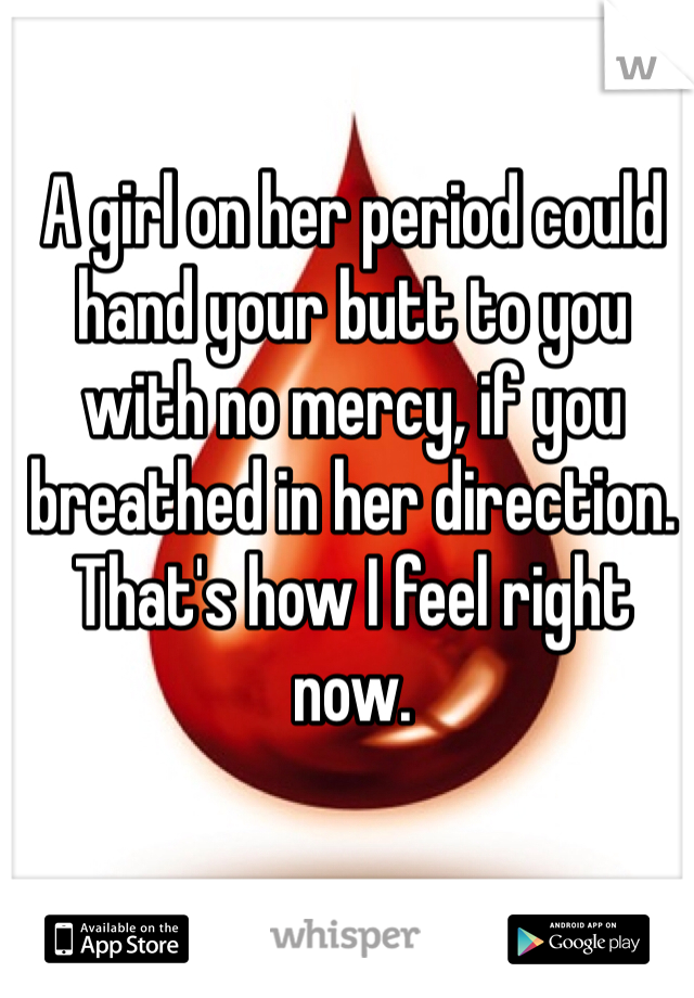 A girl on her period could hand your butt to you with no mercy, if you breathed in her direction. That's how I feel right now.