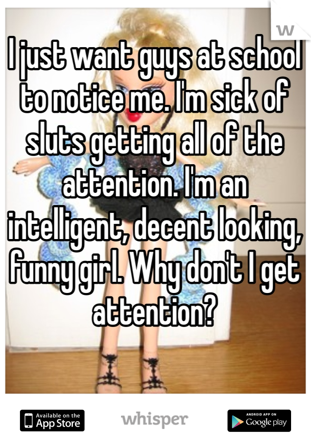I just want guys at school to notice me. I'm sick of sluts getting all of the attention. I'm an intelligent, decent looking, funny girl. Why don't I get attention?