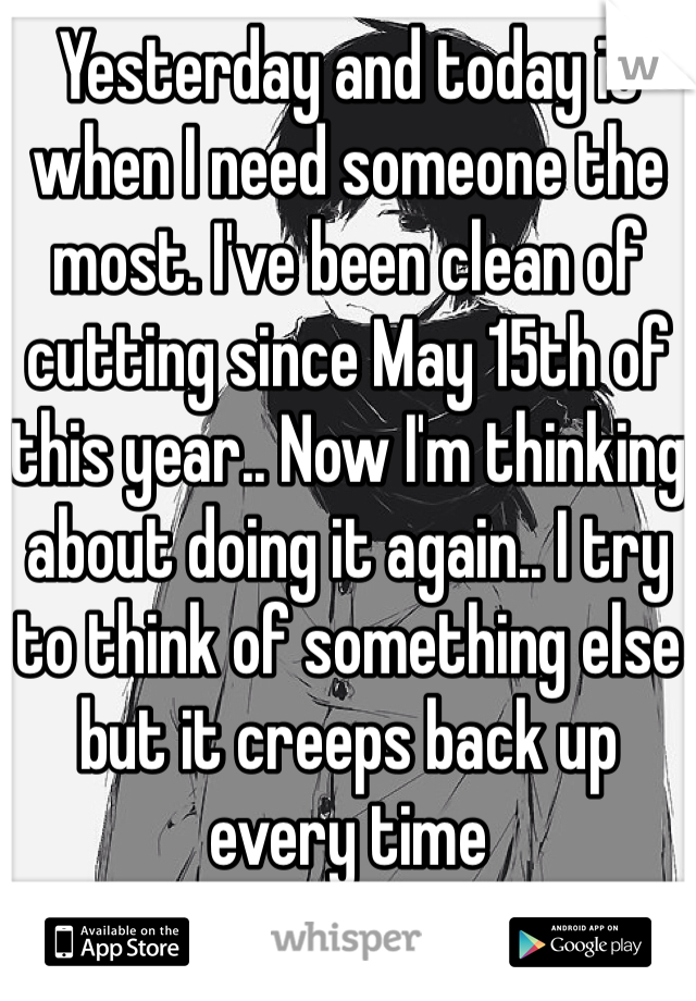 Yesterday and today is when I need someone the most. I've been clean of cutting since May 15th of this year.. Now I'm thinking about doing it again.. I try to think of something else but it creeps back up every time