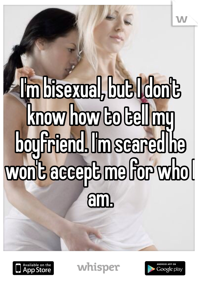 I'm bisexual, but I don't know how to tell my boyfriend. I'm scared he won't accept me for who I am.