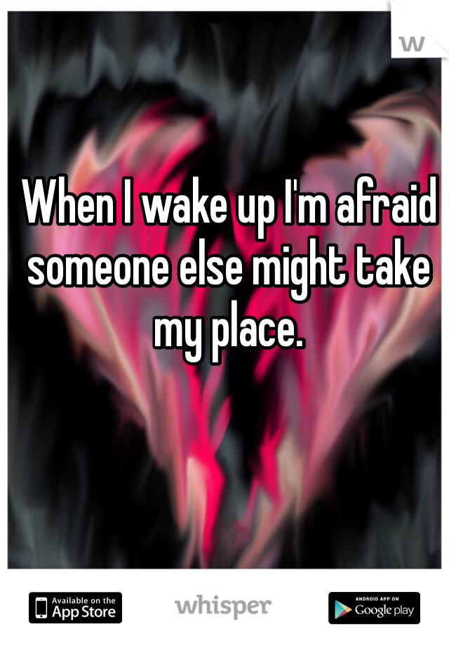 When I wake up I'm afraid someone else might take my place.