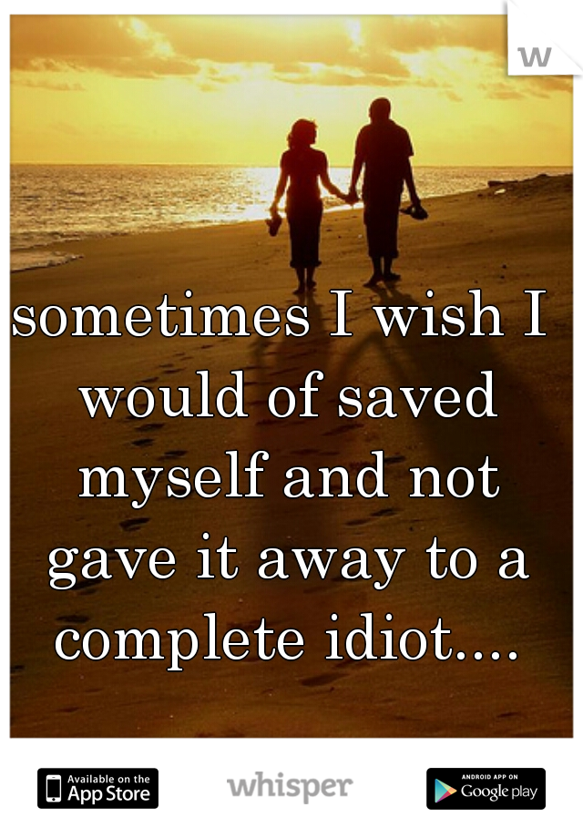sometimes I wish I would of saved myself and not gave it away to a complete idiot....