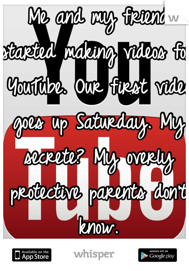 Me and my friend started making videos for YouTube. Our first video goes up Saturday. My secrete? My overly protective parents don't know.