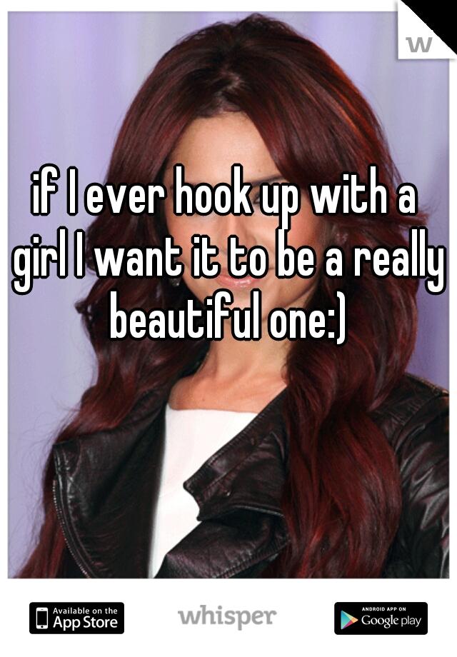 if I ever hook up with a girl I want it to be a really beautiful one:)