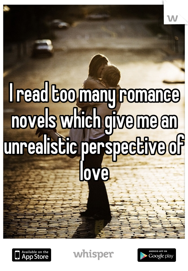 I read too many romance novels which give me an unrealistic perspective of love