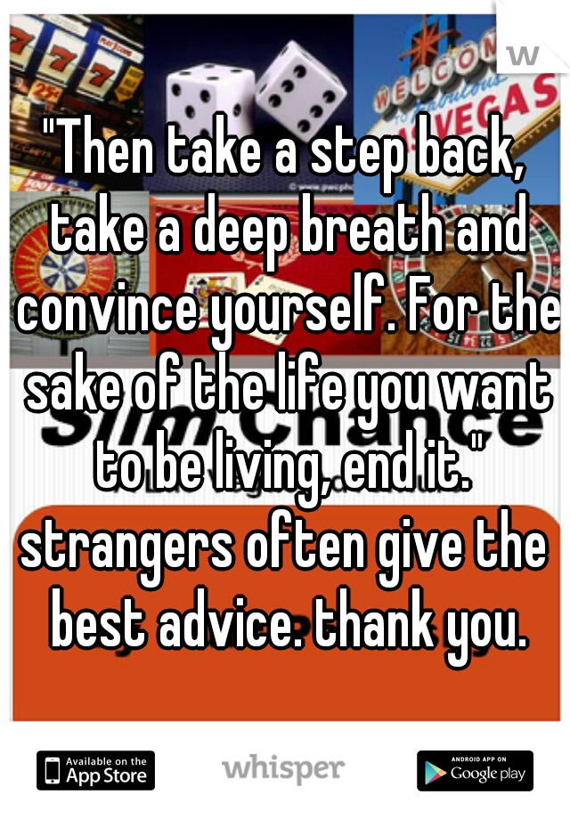 """""""Then take a step back, take a deep breath and convince yourself. For the sake of the life you want to be living, end it.""""  strangers often give the best advice. thank you."""