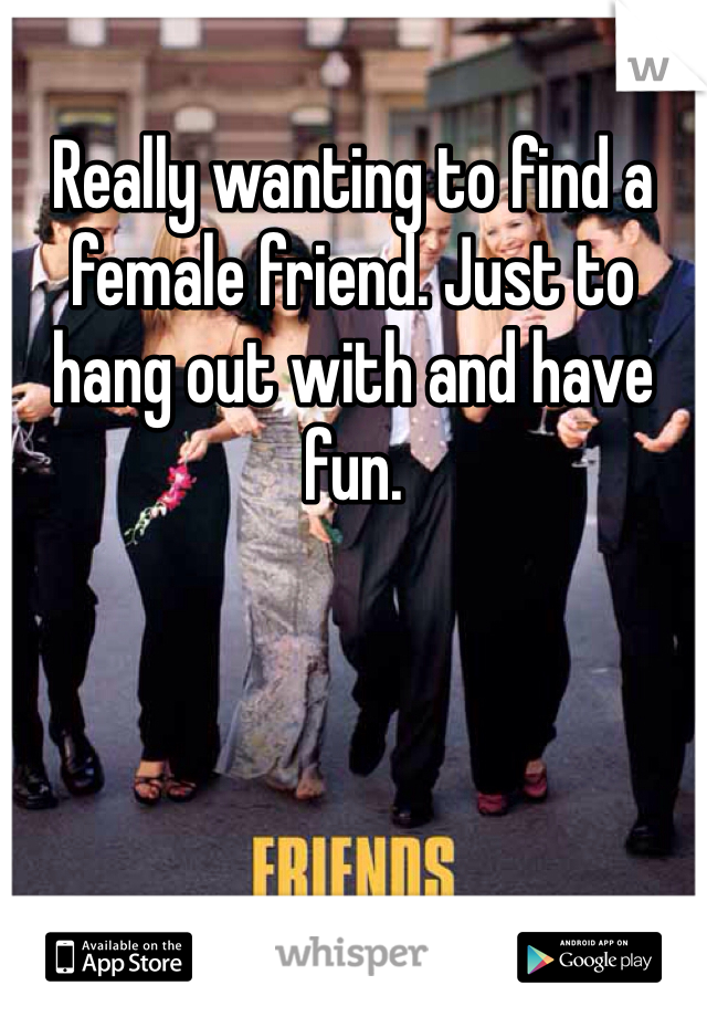 Really wanting to find a female friend. Just to hang out with and have fun.